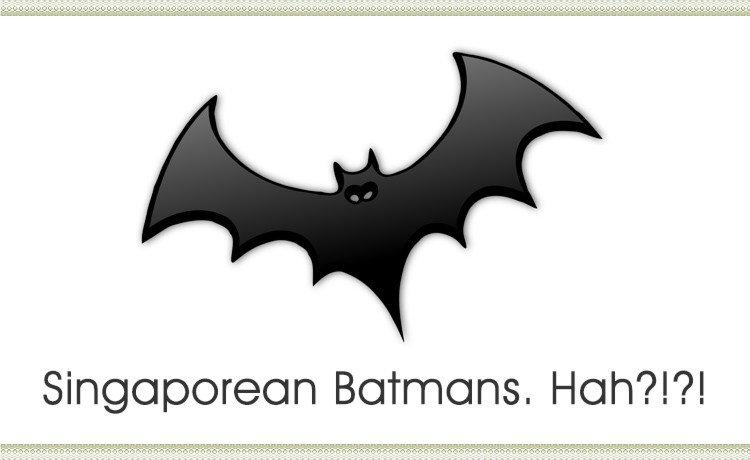 Singaporean Batmans. Hah?!?!
