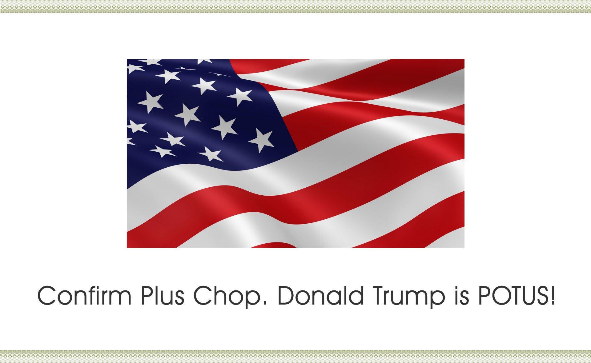 Confirm Plus Chop. Donald Trump is POTUS!
